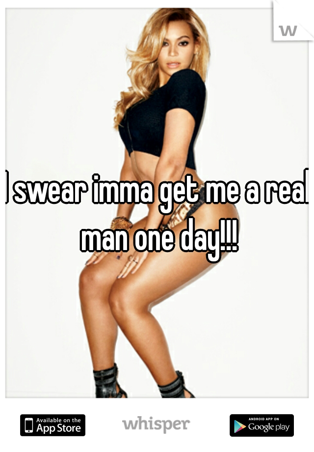 I swear imma get me a real man one day!!!