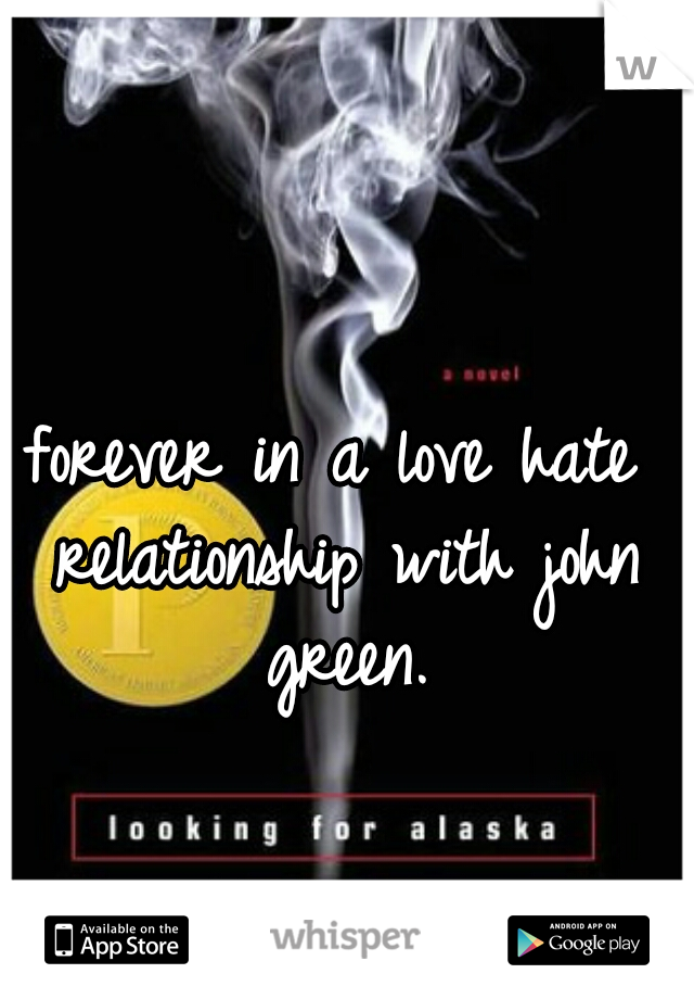 forever in a love hate relationship with john green.