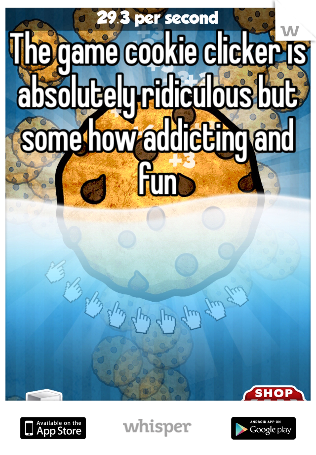 The game cookie clicker is absolutely ridiculous but some how addicting and fun