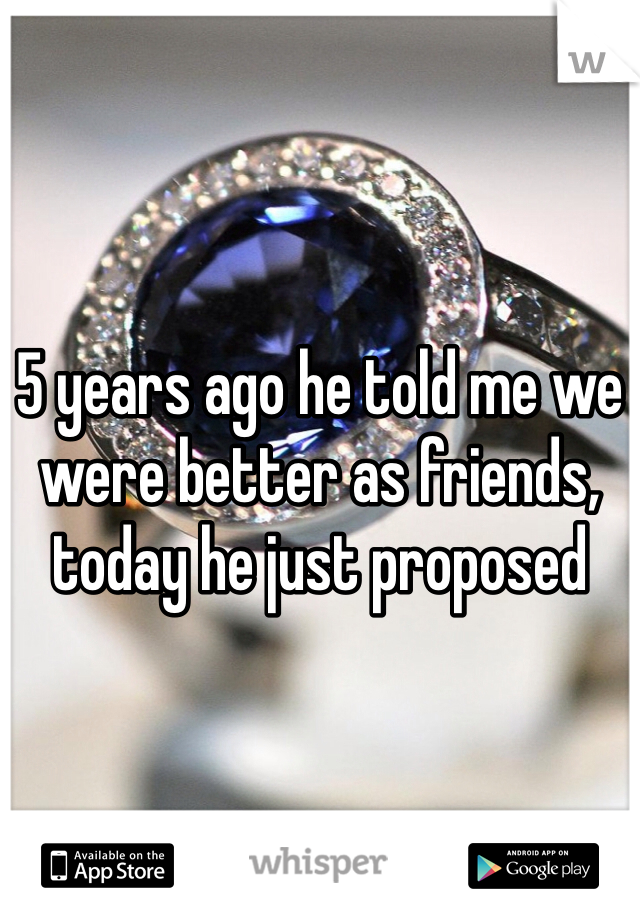 5 years ago he told me we were better as friends, today he just proposed