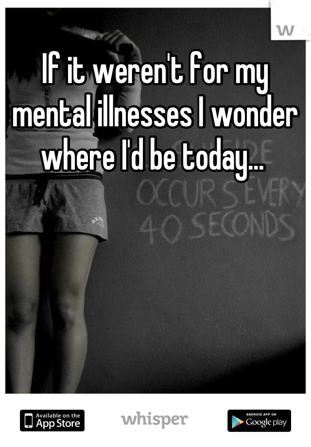 If it weren't for my mental illnesses I wonder where I'd be today...
