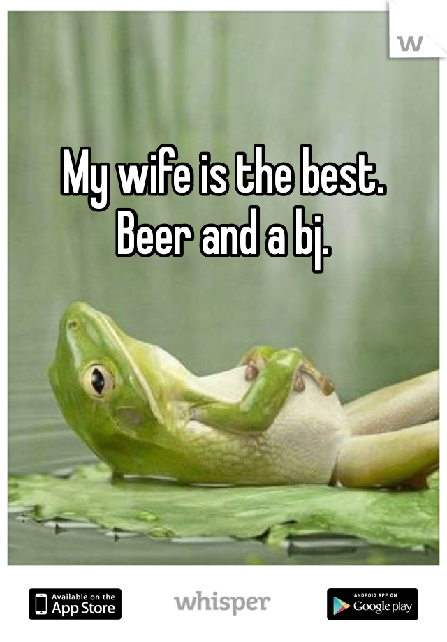My wife is the best. Beer and a bj.