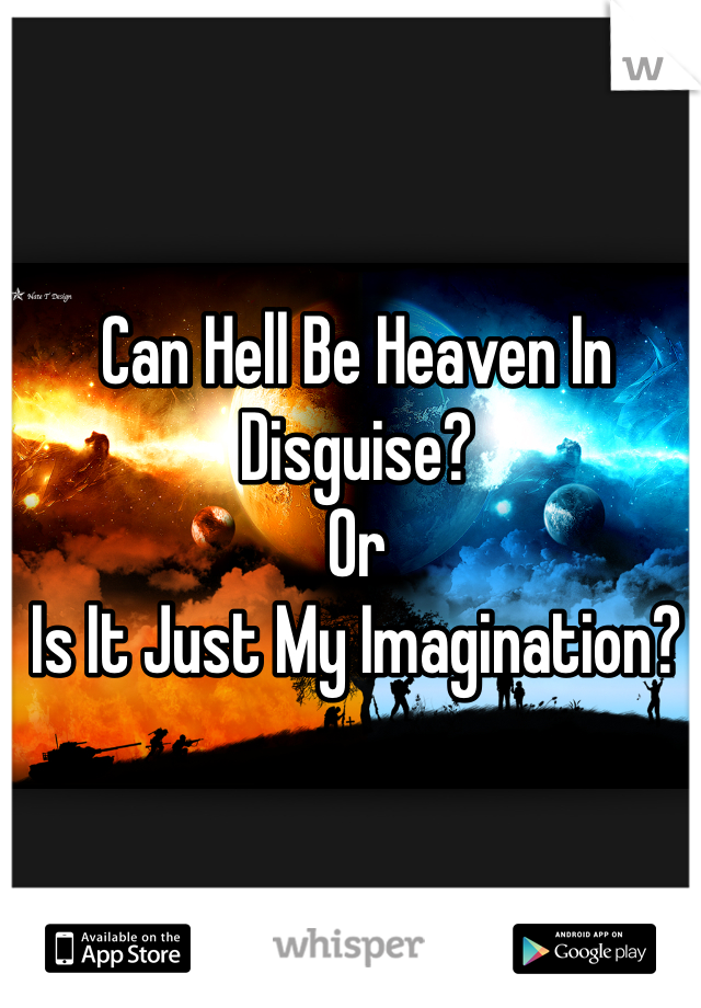 Can Hell Be Heaven In Disguise?  Or Is It Just My Imagination?