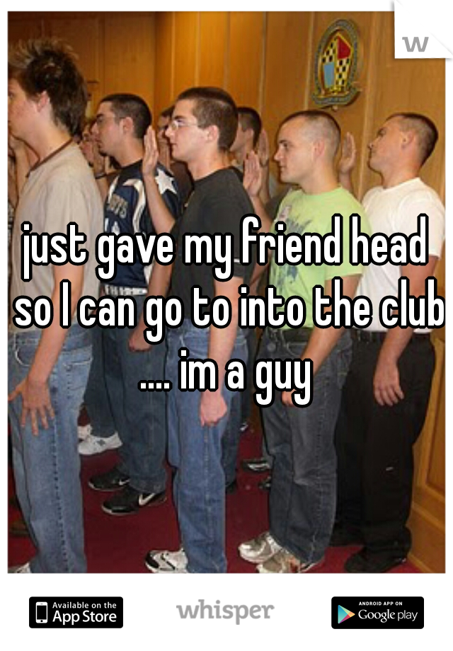 just gave my friend head so I can go to into the club .... im a guy