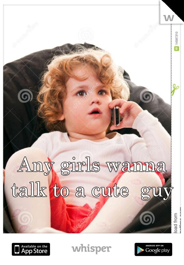 Any girls wanna talk to a cute  guy