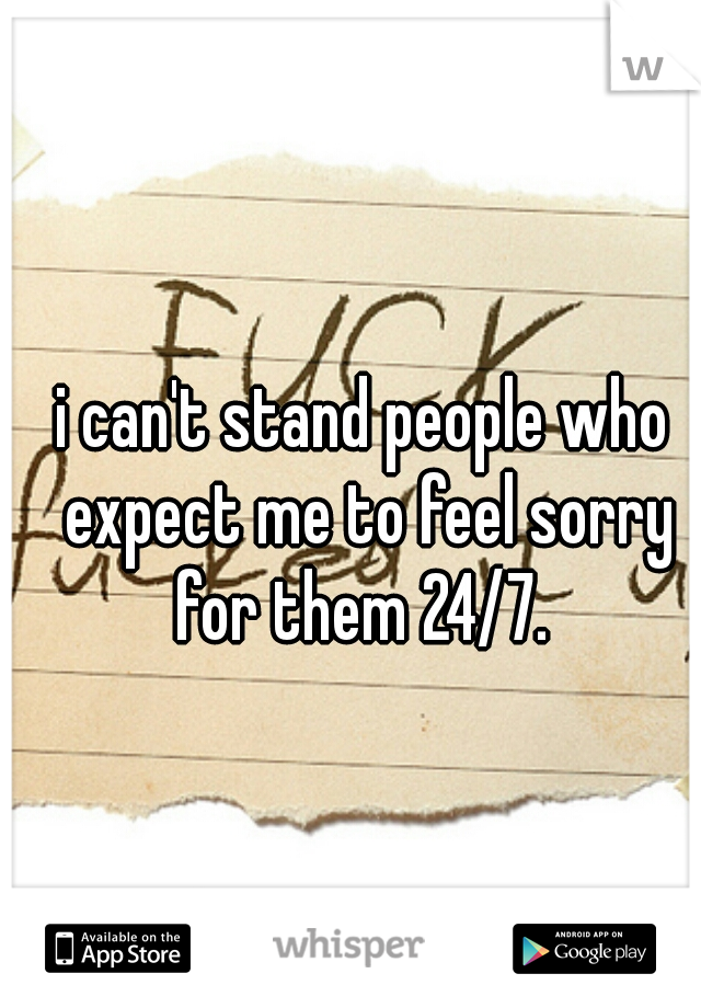 i can't stand people who expect me to feel sorry for them 24/7.