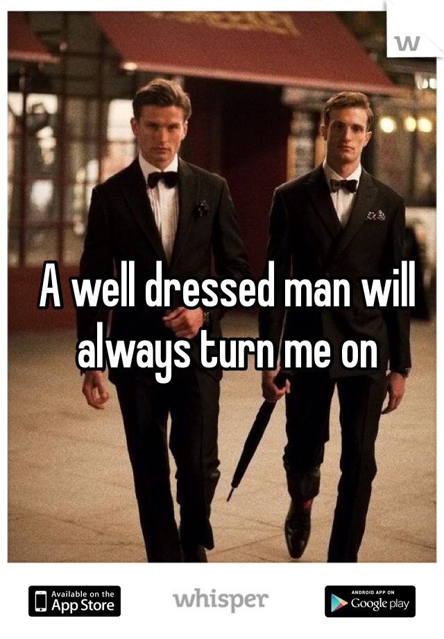 A well dressed man will always turn me on