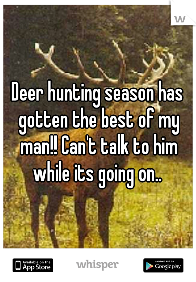 Deer hunting season has gotten the best of my man!! Can't talk to him while its going on..