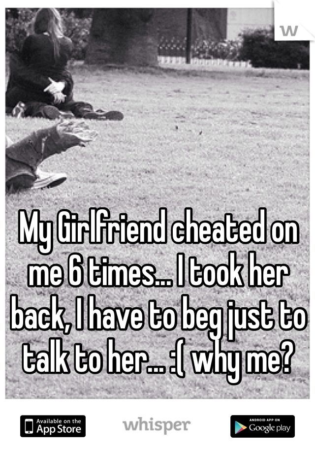 My Girlfriend cheated on me 6 times... I took her back, I have to beg just to talk to her... :( why me?
