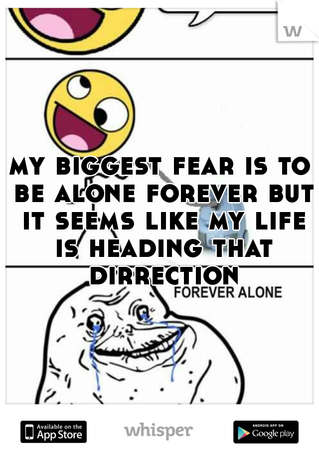 my biggest fear is to be alone forever but it seems like my life is heading that dirrection