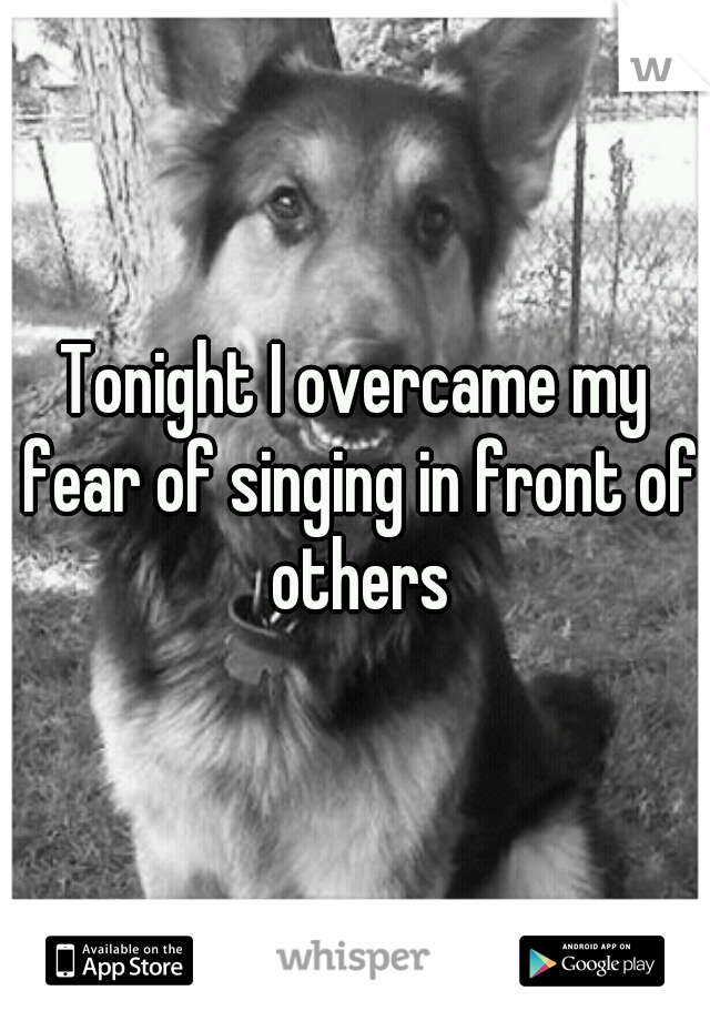 Tonight I overcame my fear of singing in front of others