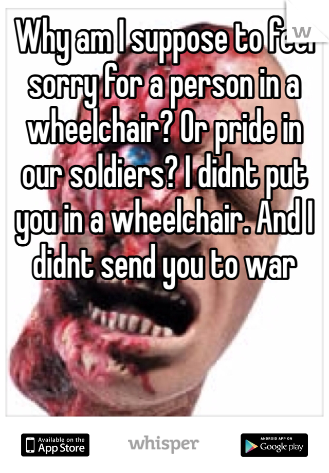 Why am I suppose to feel sorry for a person in a wheelchair? Or pride in our soldiers? I didnt put you in a wheelchair. And I didnt send you to war