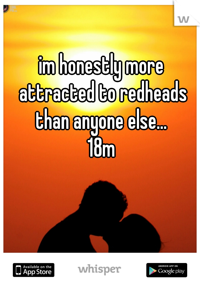 im honestly more attracted to redheads than anyone else...  18m