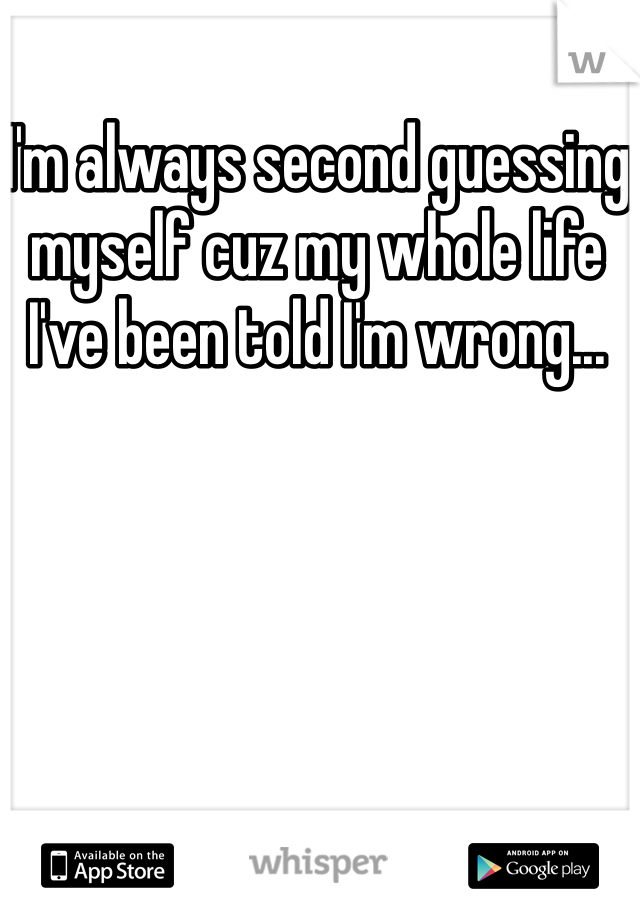 I'm always second guessing myself cuz my whole life I've been told I'm wrong...