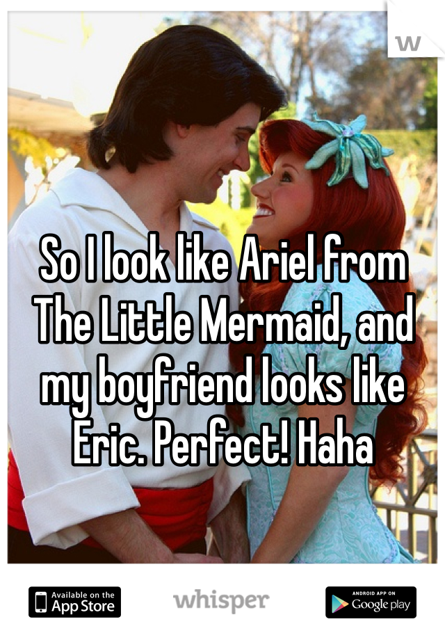 So I look like Ariel from The Little Mermaid, and my boyfriend looks like Eric. Perfect! Haha