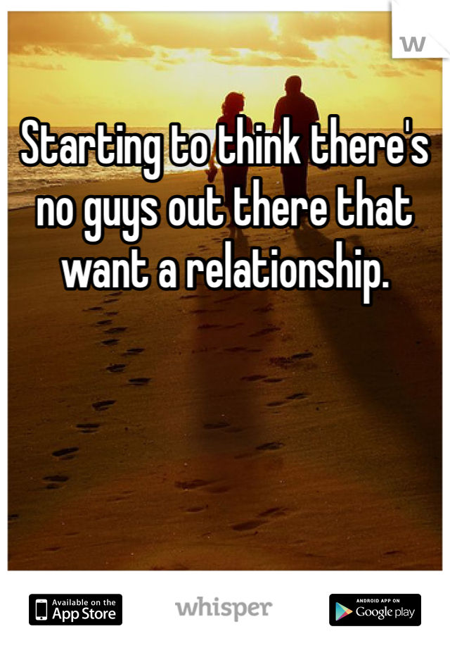 Starting to think there's no guys out there that want a relationship.