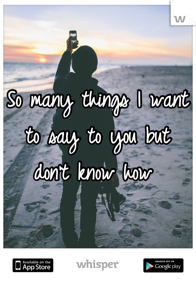 So many things I want to say to you but  don't know how