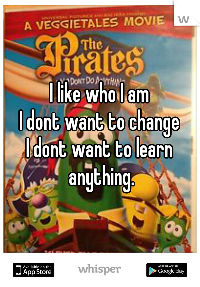 I like who I am I dont want to change I dont want to learn anything.
