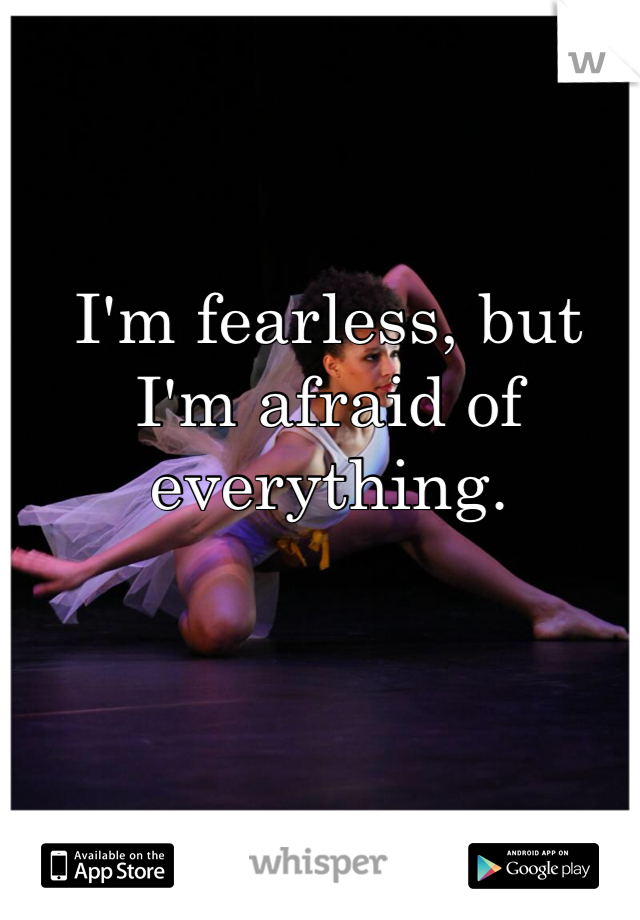 I'm fearless, but I'm afraid of everything.