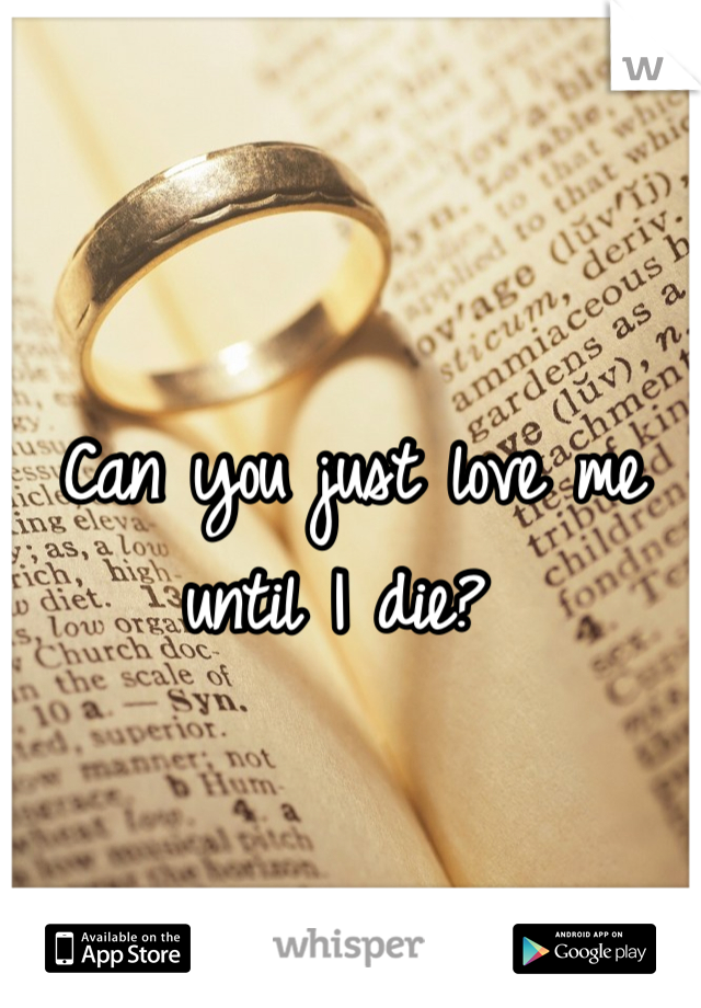 Can you just love me until I die?