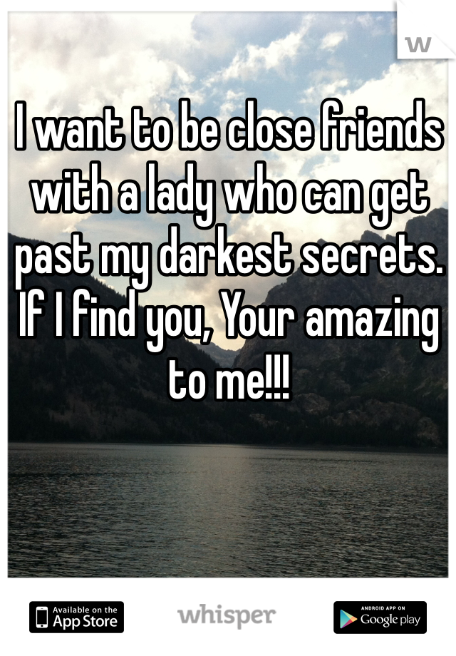 I want to be close friends with a lady who can get past my darkest secrets. If I find you, Your amazing to me!!!