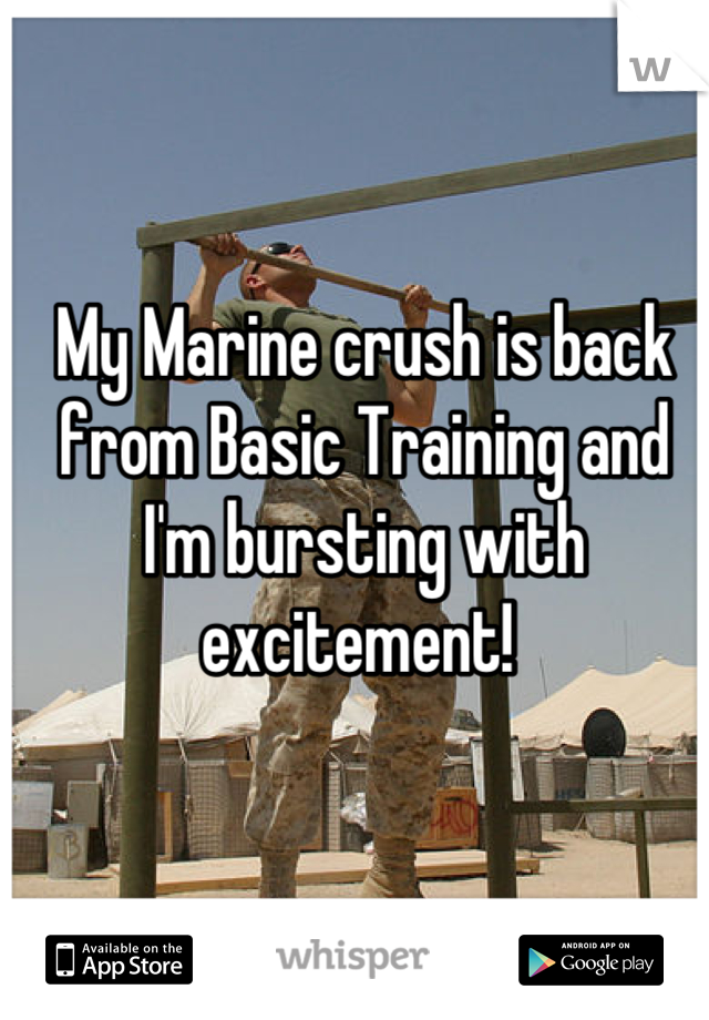 My Marine crush is back from Basic Training and I'm bursting with excitement!