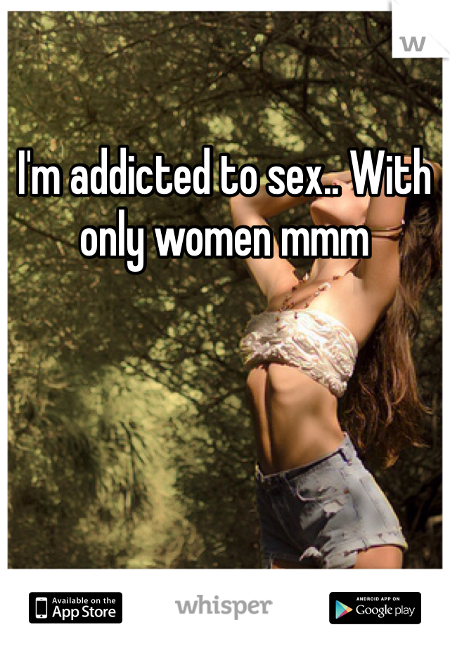 I'm addicted to sex.. With only women mmm