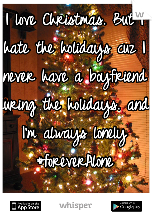 I love Christmas. But I hate the holidays cuz I never have a boyfriend during the holidays. and I'm always lonely #foreverAlone