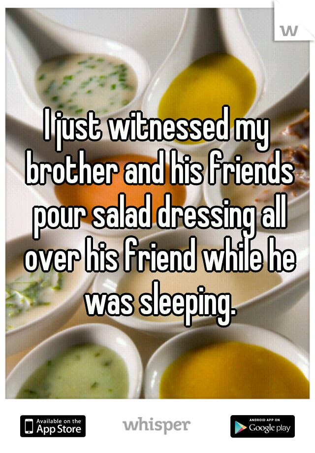I just witnessed my brother and his friends pour salad dressing all over his friend while he was sleeping.
