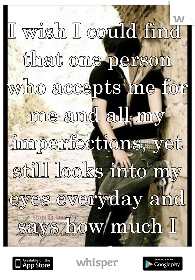 I wish I could find that one person who accepts me for me and all my imperfections, yet still looks into my eyes everyday and says how much I mean to them.....