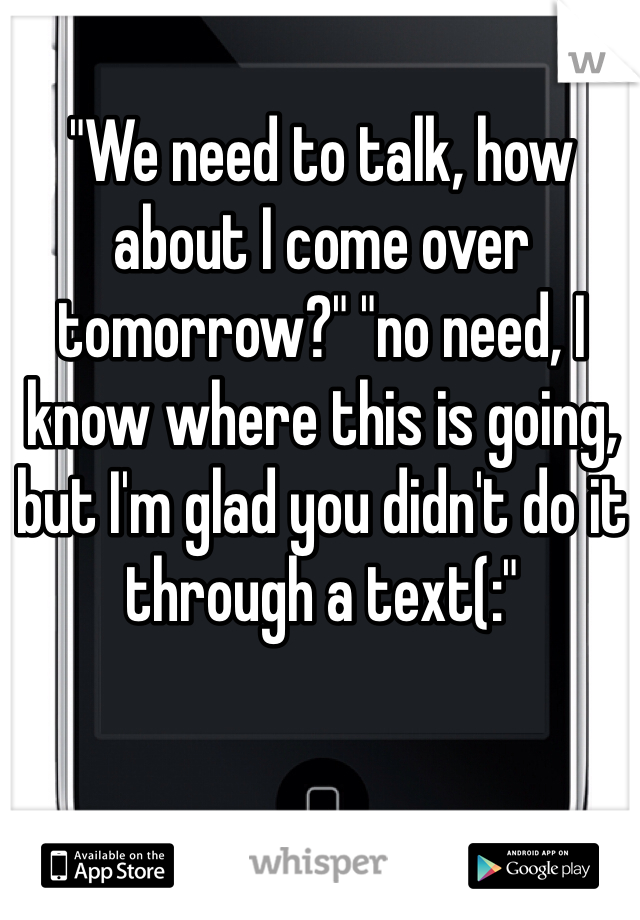 """""""We need to talk, how about I come over tomorrow?"""" """"no need, I know where this is going, but I'm glad you didn't do it through a text(:"""""""