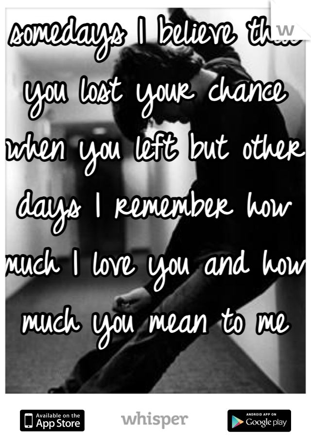 somedays I believe that you lost your chance when you left but other days I remember how much I love you and how much you mean to me