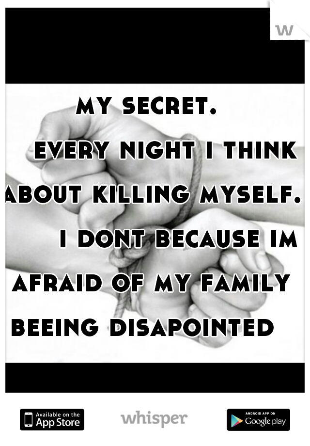 my secret.     every night i think about killing myself.        i dont because im afraid of my family beeing disapointed
