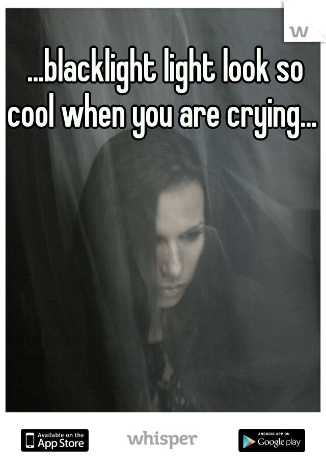 ...blacklight light look so cool when you are crying...