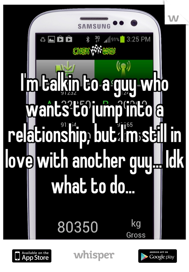 I'm talkin to a guy who wants to jump into a relationship, but I'm still in love with another guy... Idk what to do...