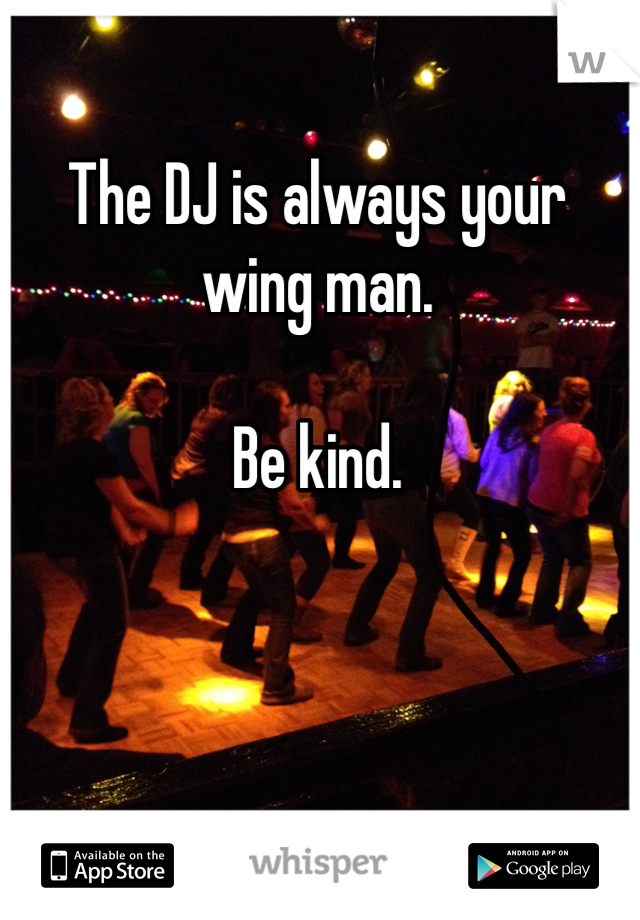 The DJ is always your wing man.  Be kind.