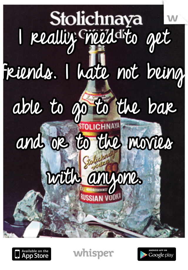 I really need to get friends. I hate not being able to go to the bar and or to the movies with anyone.