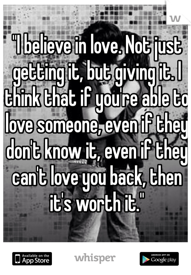 """""""I believe in love. Not just getting it, but giving it. I think that if you're able to love someone, even if they don't know it, even if they can't love you back, then it's worth it."""""""
