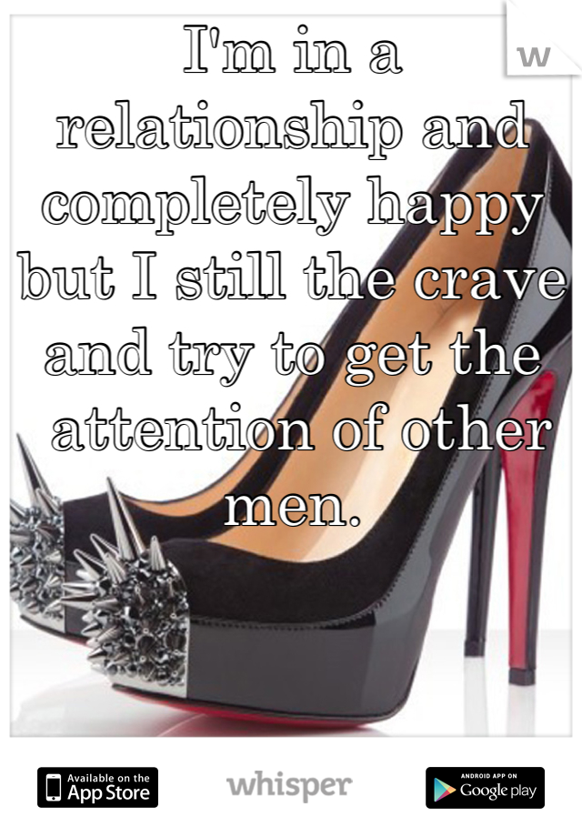 I'm in a relationship and completely happy but I still the crave and try to get the  attention of other men.