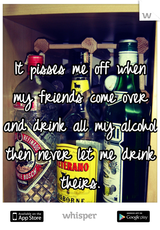 It pisses me off when my friends come over and drink all my alcohol then never let me drink theirs.