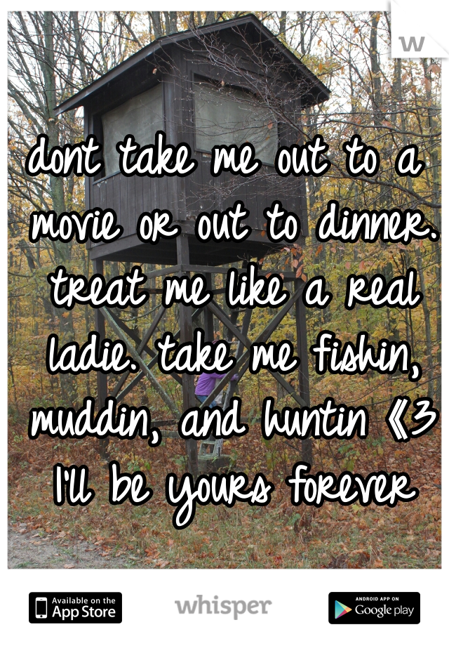 dont take me out to a movie or out to dinner. treat me like a real ladie. take me fishin, muddin, and huntin《3 I'll be yours forever