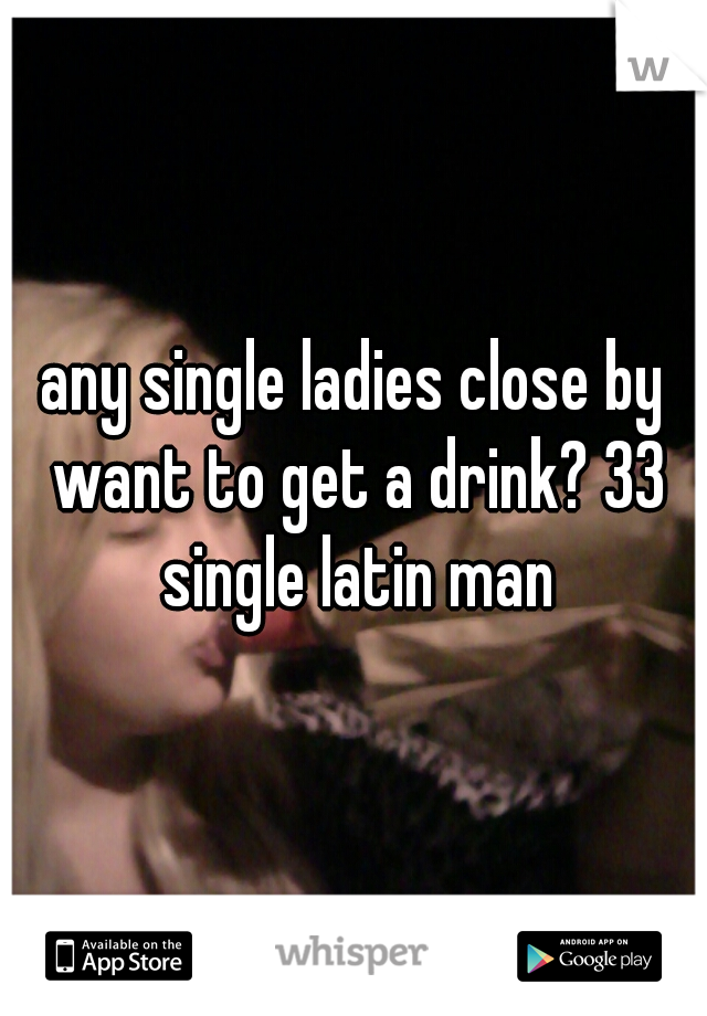 any single ladies close by want to get a drink? 33 single latin man