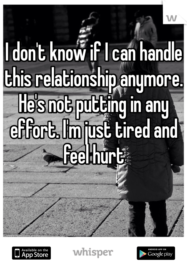 I don't know if I can handle this relationship anymore. He's not putting in any effort. I'm just tired and feel hurt