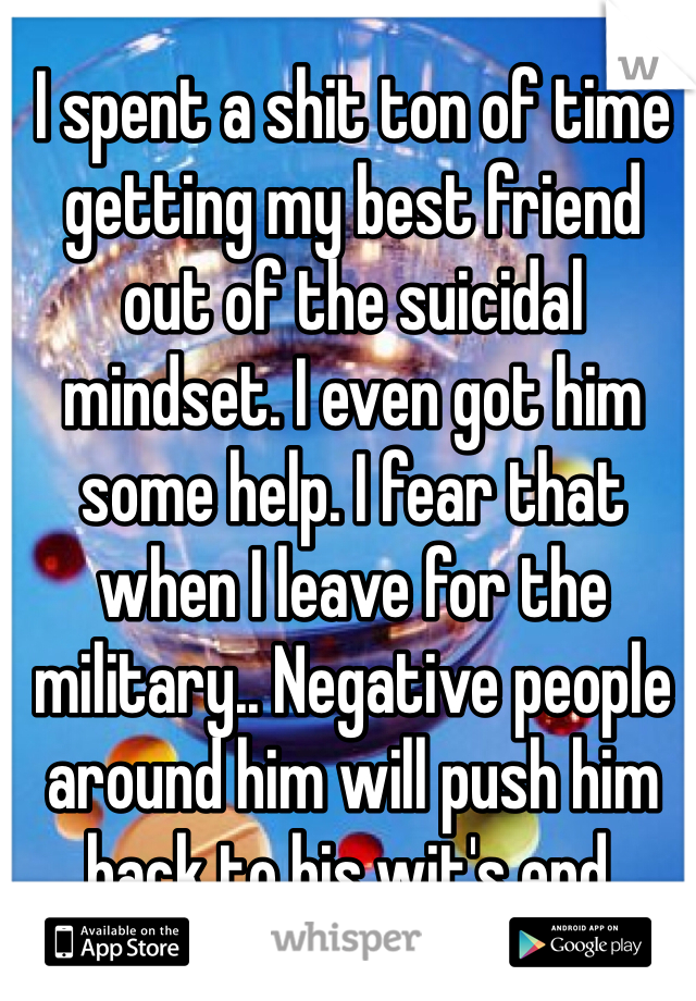 I spent a shit ton of time getting my best friend out of the suicidal mindset. I even got him some help. I fear that when I leave for the military.. Negative people around him will push him back to his wit's end.