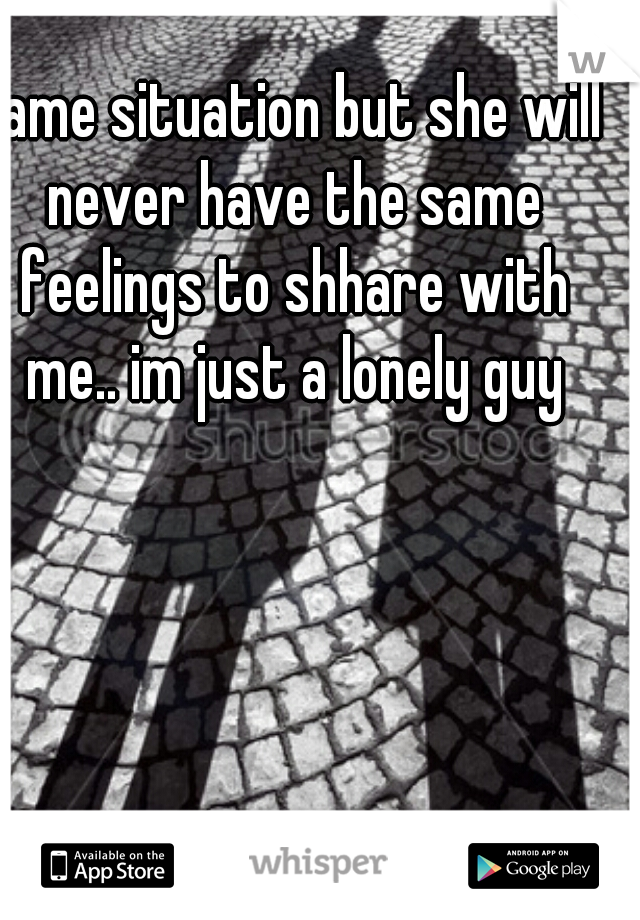 same situation but she will never have the same feelings to shhare with me.. im just a lonely guy