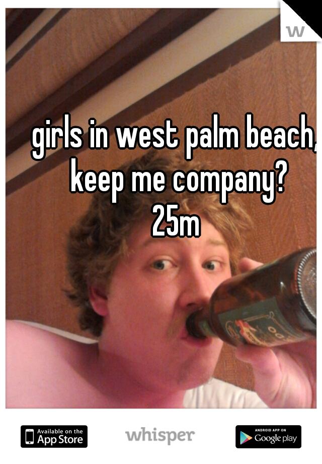 girls in west palm beach, keep me company? 25m
