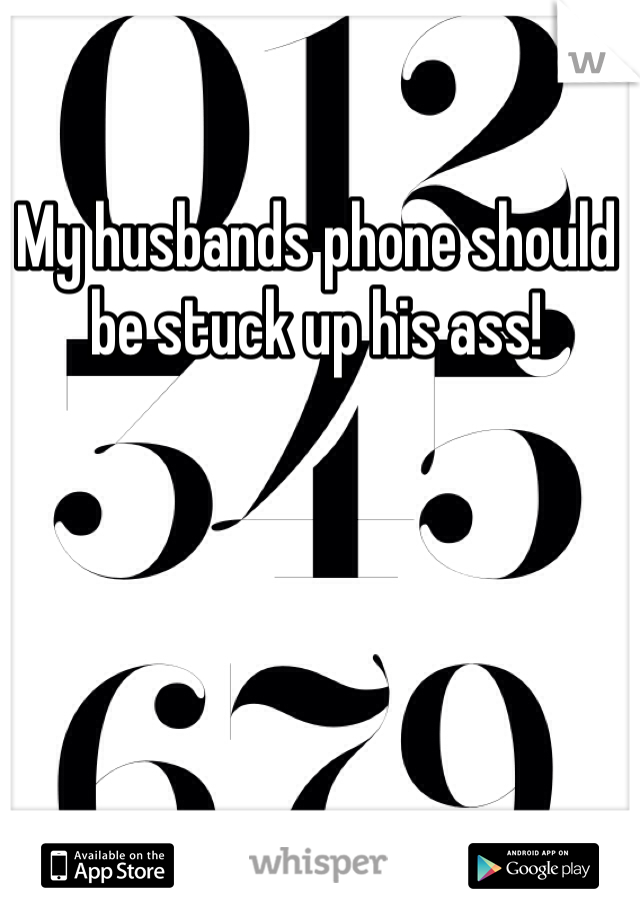 My husbands phone should be stuck up his ass!