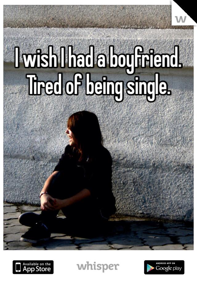 I wish I had a boyfriend. Tired of being single.
