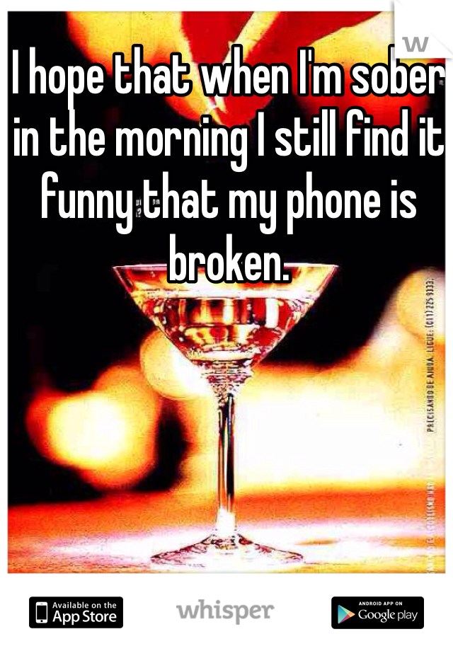 I hope that when I'm sober in the morning I still find it funny that my phone is broken.