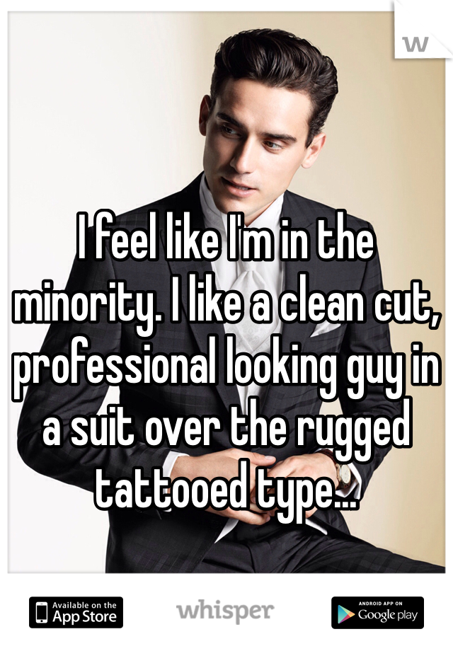 I feel like I'm in the minority. I like a clean cut, professional looking guy in a suit over the rugged tattooed type...